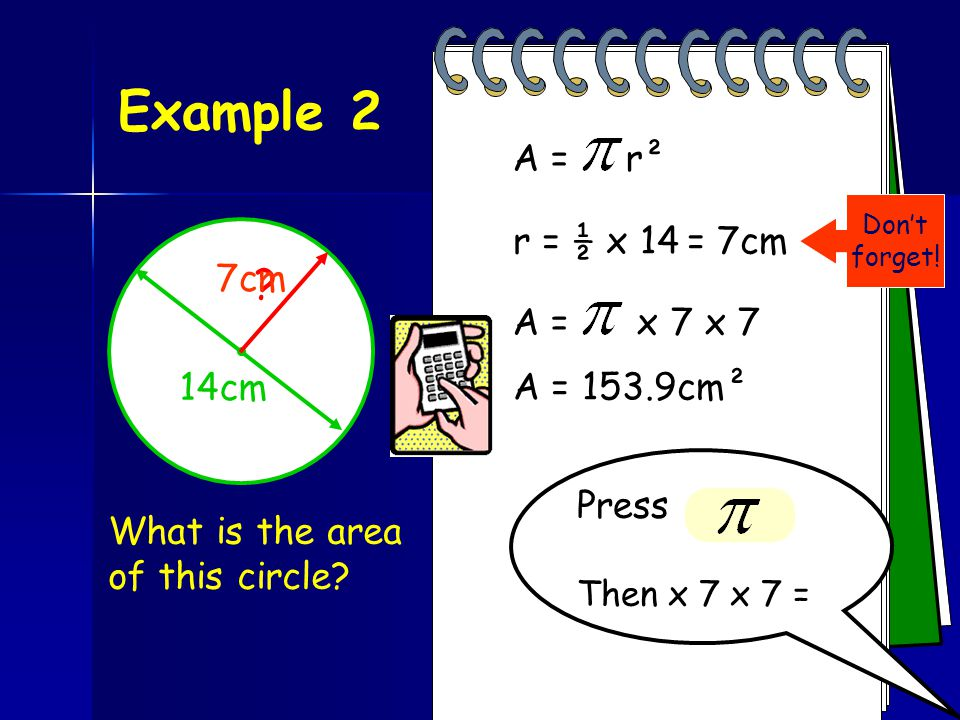 Example 2 A = r² r = ½ x 14 = 7cm 7cm A = x 7 x 7 14cm A = 153.9cm²