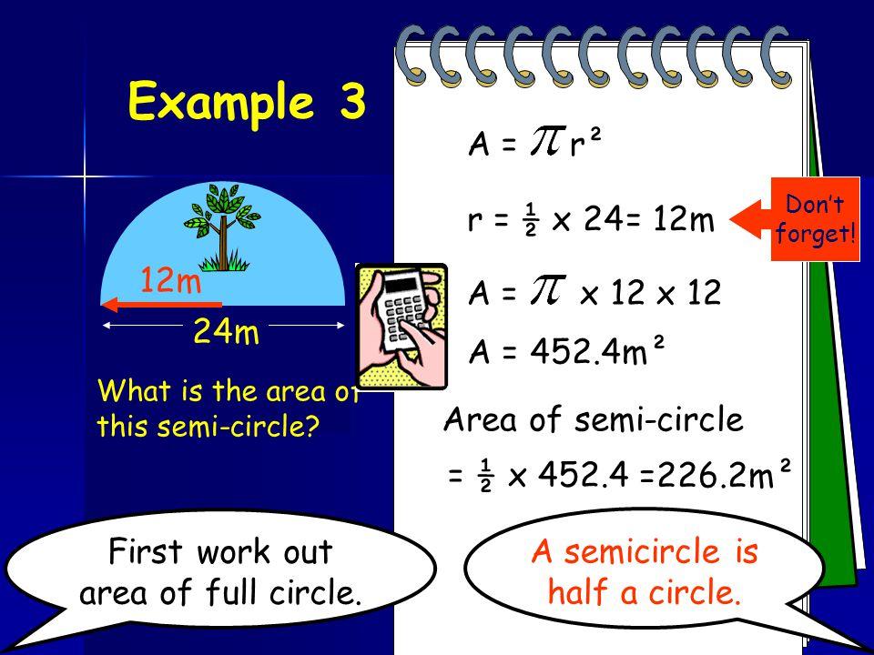 Example 3 A = r² 24m r = ½ x 24 = 12m 12m A = x 12 x 12 A = 452.4m²