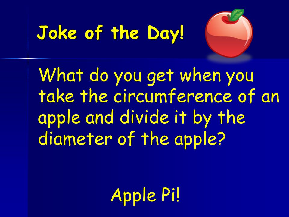 Joke of the Day! What do you get when you take the circumference of an apple and divide it by the diameter of the apple