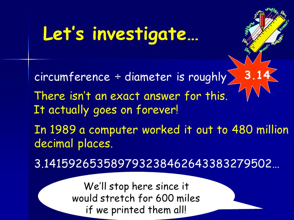 Let's investigate… circumference ÷ diameter is roughly 3.14