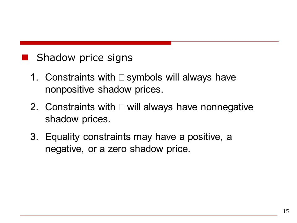 Shadow price signs Constraints with ³ symbols will always have nonpositive shadow prices.