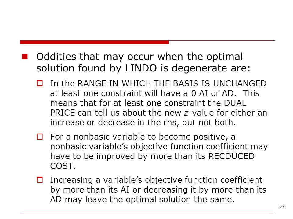 Oddities that may occur when the optimal solution found by LINDO is degenerate are: