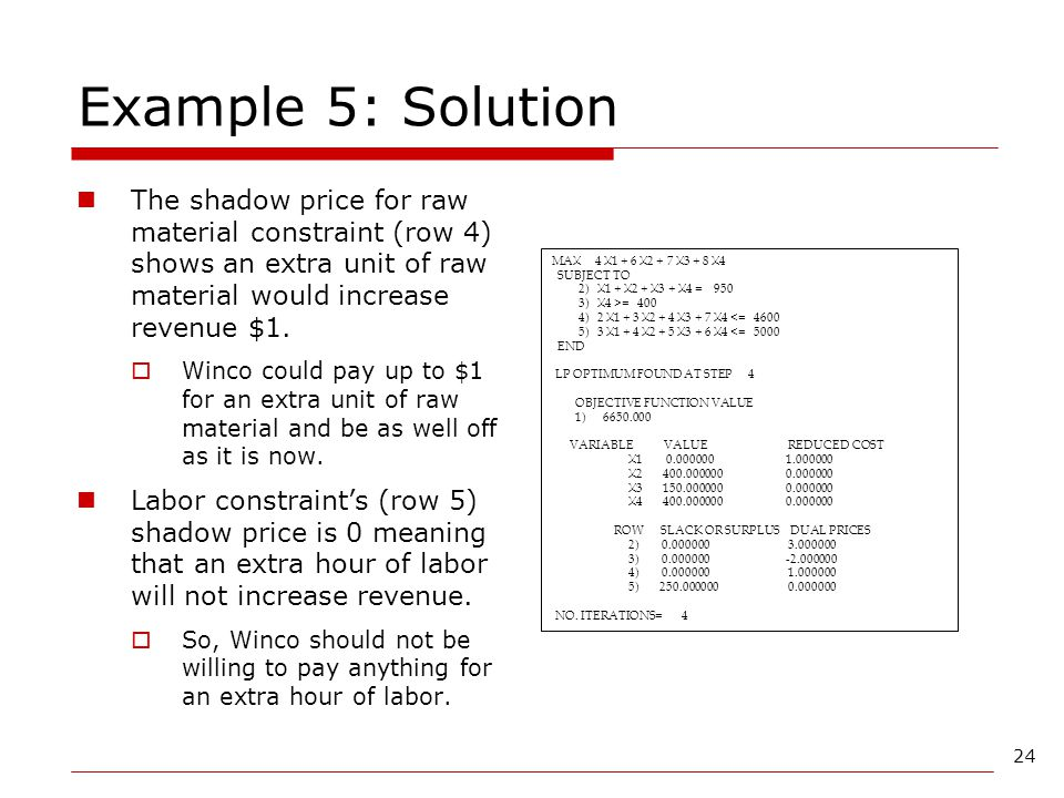 Example 5: Solution The shadow price for raw material constraint (row 4) shows an extra unit of raw material would increase revenue $1.