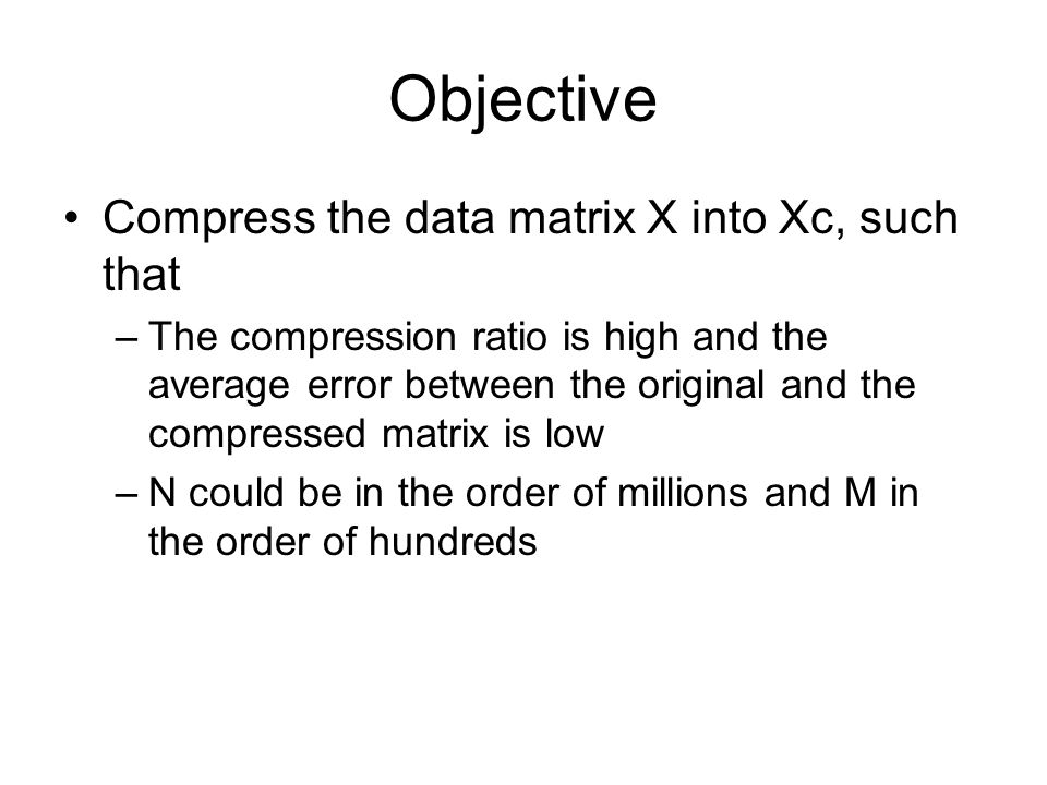 Objective Compress the data matrix X into Xc, such that