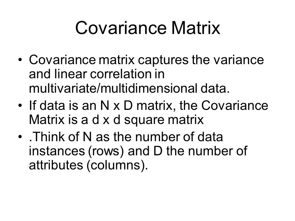 Covariance Matrix Covariance matrix captures the variance and linear correlation in multivariate/multidimensional data.