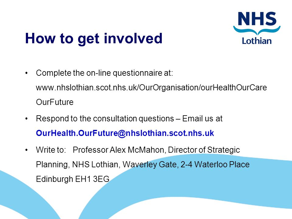 How to get involved Complete the on-line questionnaire at: www.nhslothian.scot.nhs.uk/OurOrganisation/ourHealthOurCareOurFuture.