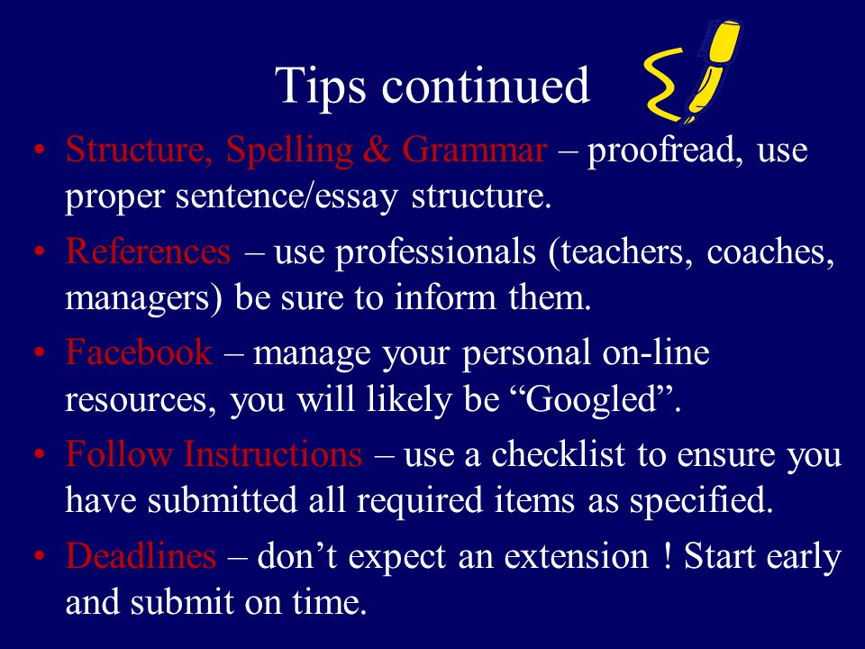 Tips continued Structure, Spelling & Grammar – proofread, use proper sentence/essay structure.