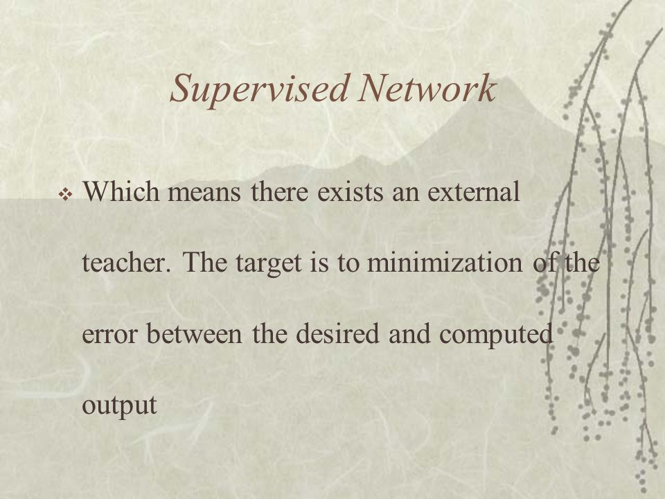 Supervised Network Which means there exists an external teacher.