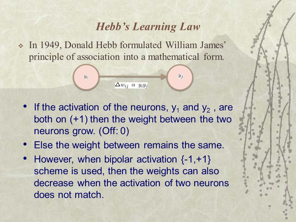 Hebb's Learning Law In 1949, Donald Hebb formulated William James' principle of association into a mathematical form.