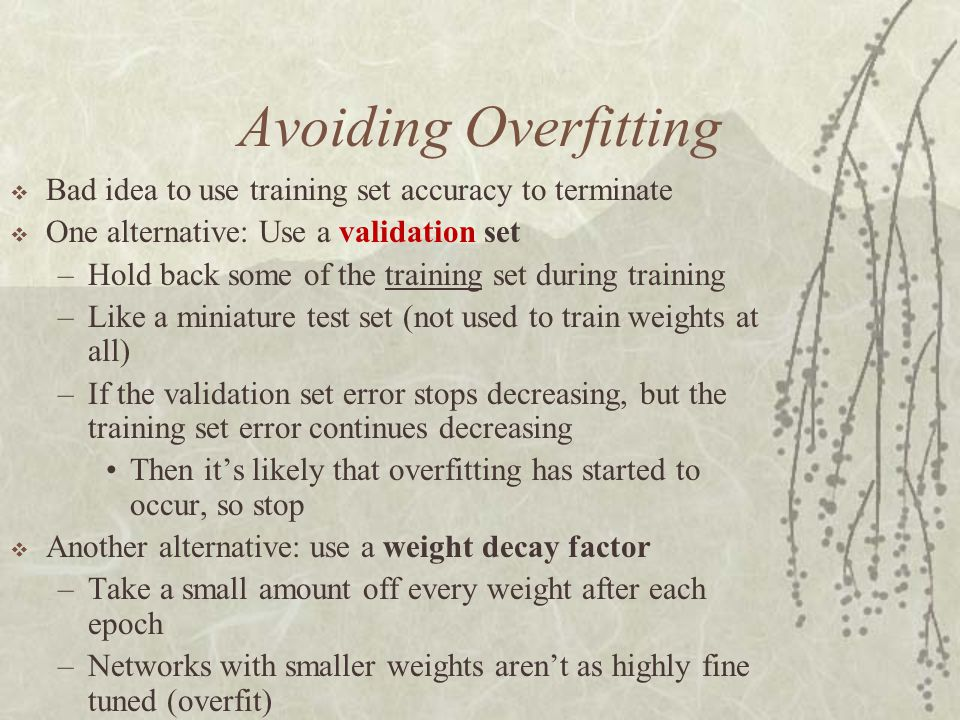 Avoiding Overfitting Bad idea to use training set accuracy to terminate. One alternative: Use a validation set.