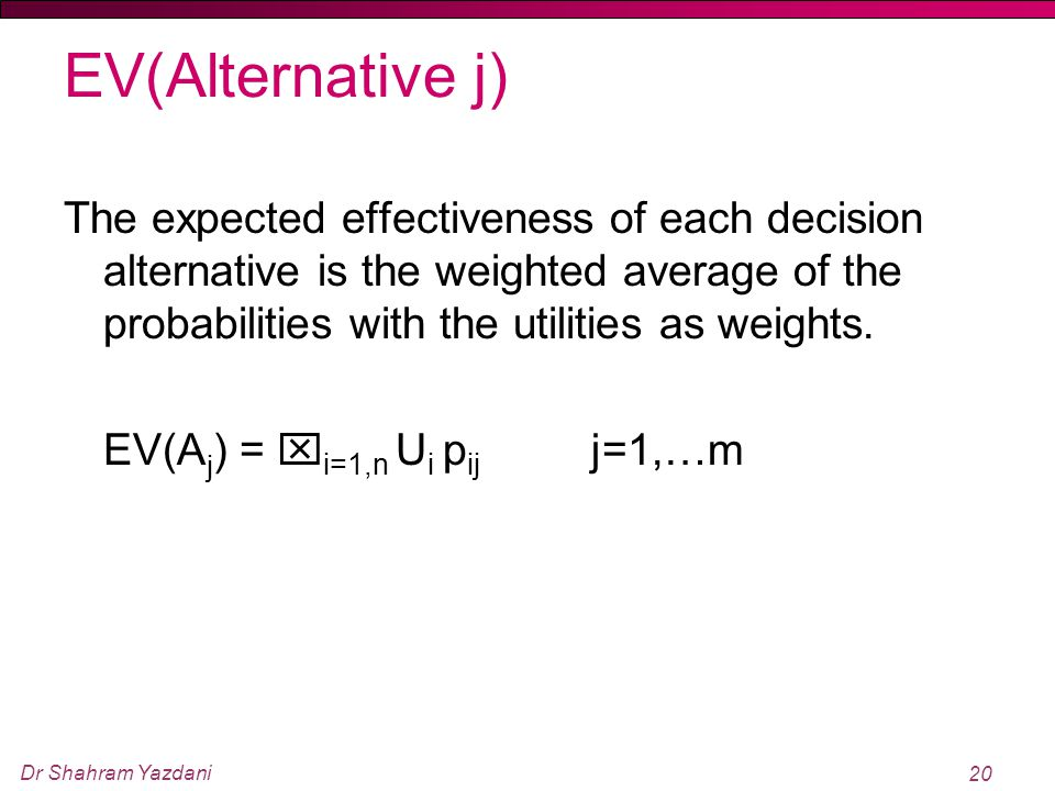 EV(Alternative j) The expected effectiveness of each decision alternative is the weighted average of the probabilities with the utilities as weights.
