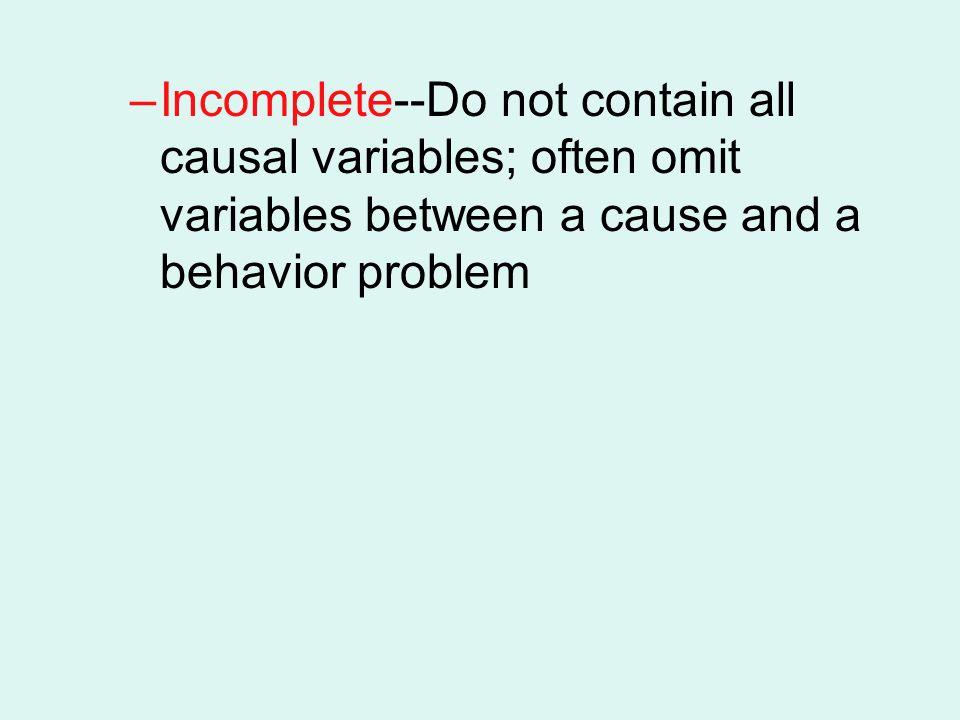 Incomplete--Do not contain all causal variables; often omit variables between a cause and a behavior problem