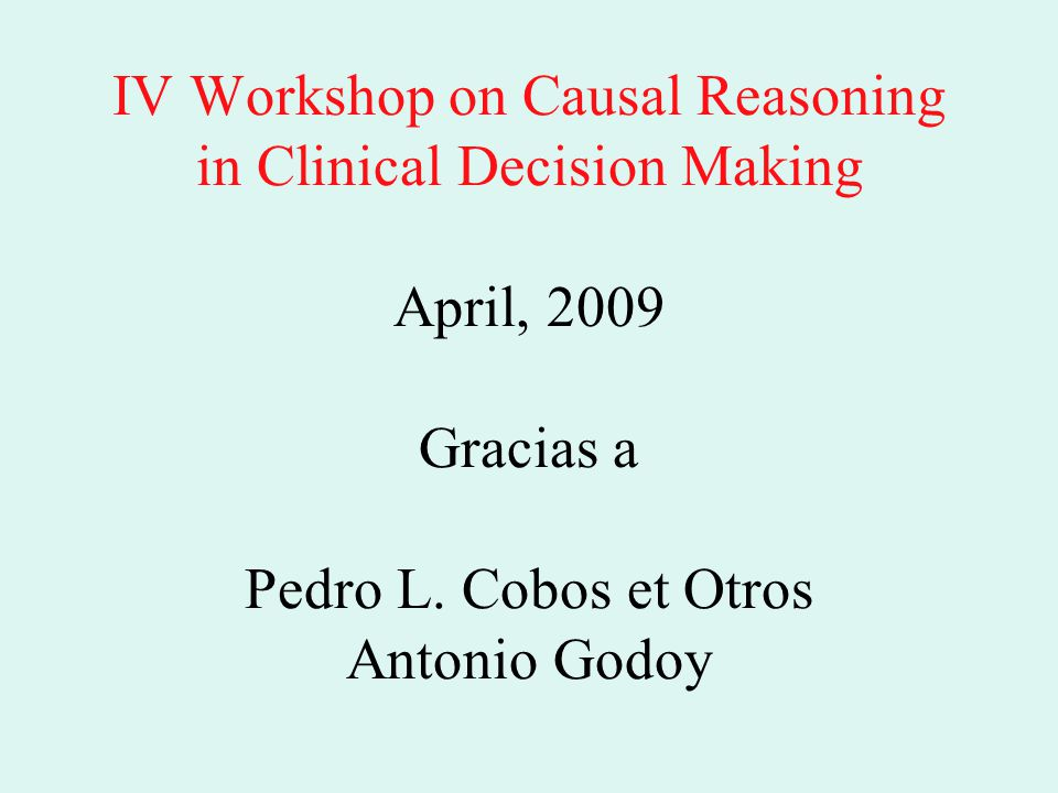 IV Workshop on Causal Reasoning in Clinical Decision Making April, 2009 Gracias a Pedro L.