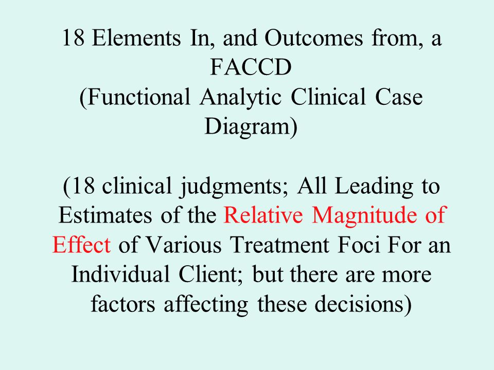 18 Elements In, and Outcomes from, a FACCD (Functional Analytic Clinical Case Diagram) (18 clinical judgments; All Leading to Estimates of the Relative Magnitude of Effect of Various Treatment Foci For an Individual Client; but there are more factors affecting these decisions)