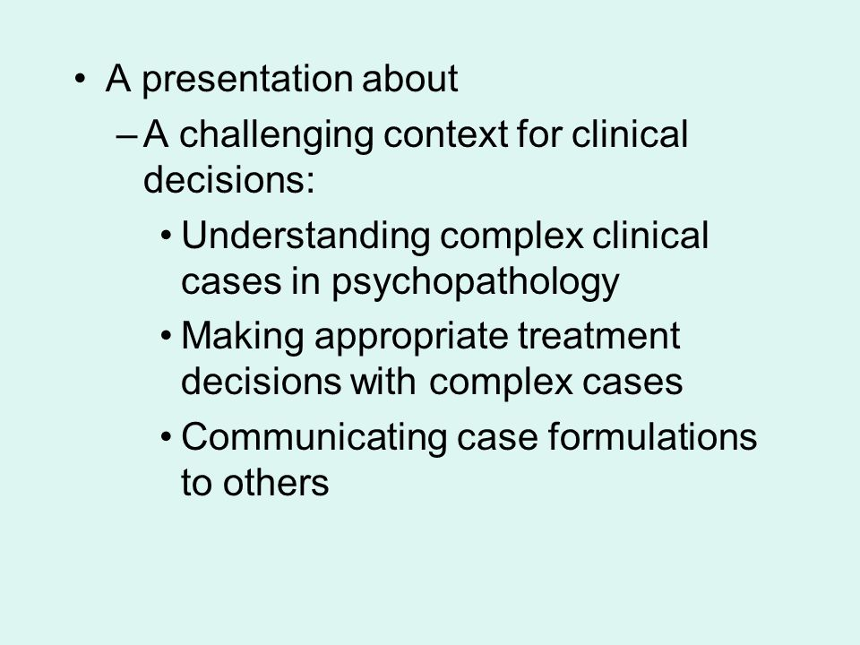 A presentation about A challenging context for clinical decisions: Understanding complex clinical cases in psychopathology.