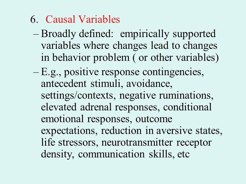 6. Causal Variables Broadly defined: empirically supported variables where changes lead to changes in behavior problem ( or other variables)