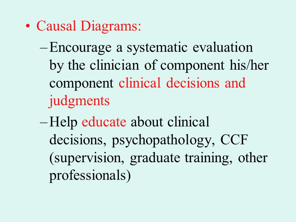 Causal Diagrams: Encourage a systematic evaluation by the clinician of component his/her component clinical decisions and judgments.
