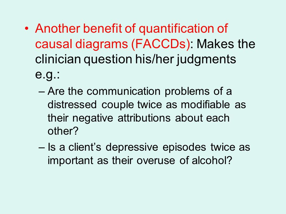 Another benefit of quantification of causal diagrams (FACCDs): Makes the clinician question his/her judgments e.g.: