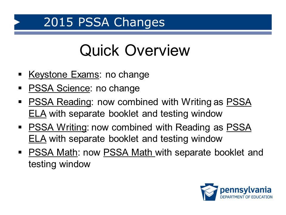 Quick Overview 2015 PSSA Changes Keystone Exams: no change