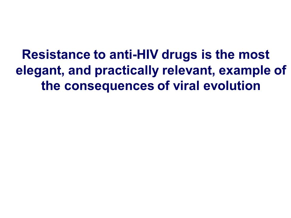 Resistance to anti-HIV drugs is the most elegant, and practically relevant, example of the consequences of viral evolution