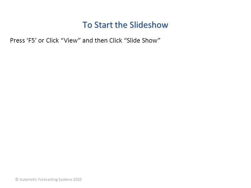 To Start the Slideshow Press 'F5' or Click View and then Click Slide Show © Automatic Forecasting Systems 2010.