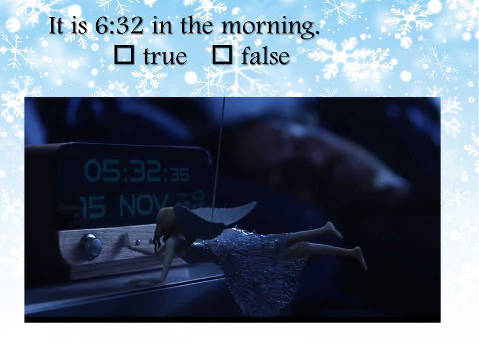 It is 6:32 in the morning.  true  false