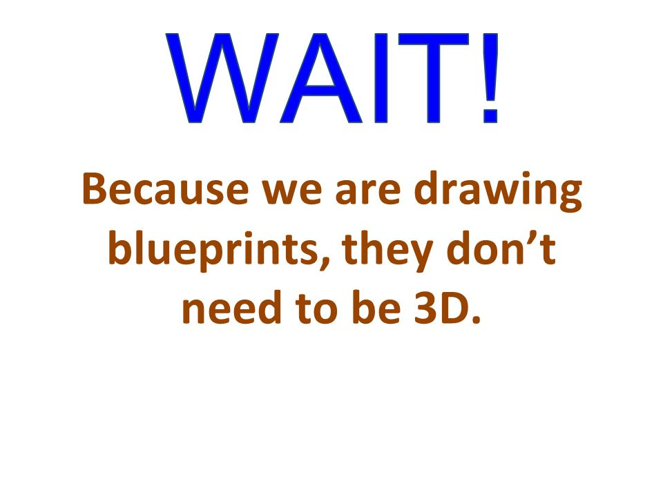 Because we are drawing blueprints, they don't need to be 3D.