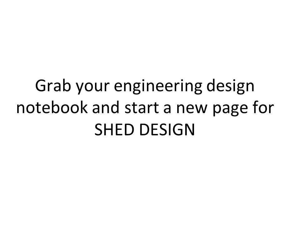 Grab your engineering design notebook and start a new page for SHED DESIGN