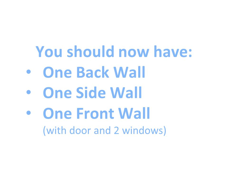 You should now have: One Back Wall One Side Wall One Front Wall (with door and 2 windows)