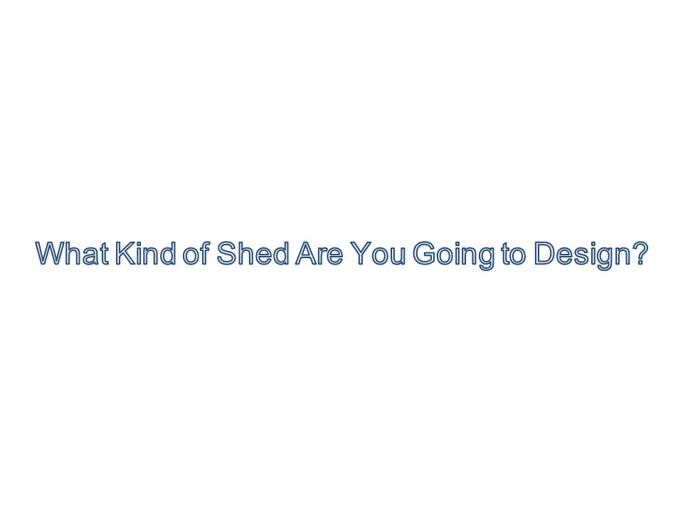 What Kind of Shed Are You Going to Design