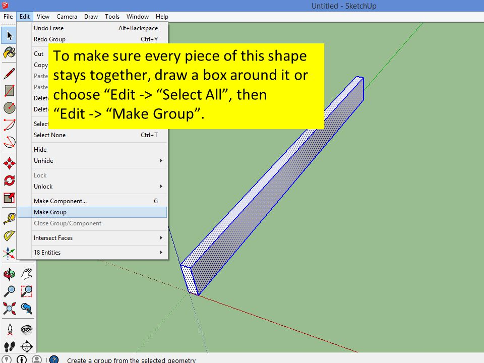 To make sure every piece of this shape stays together, draw a box around it or choose Edit -> Select All , then Edit -> Make Group .