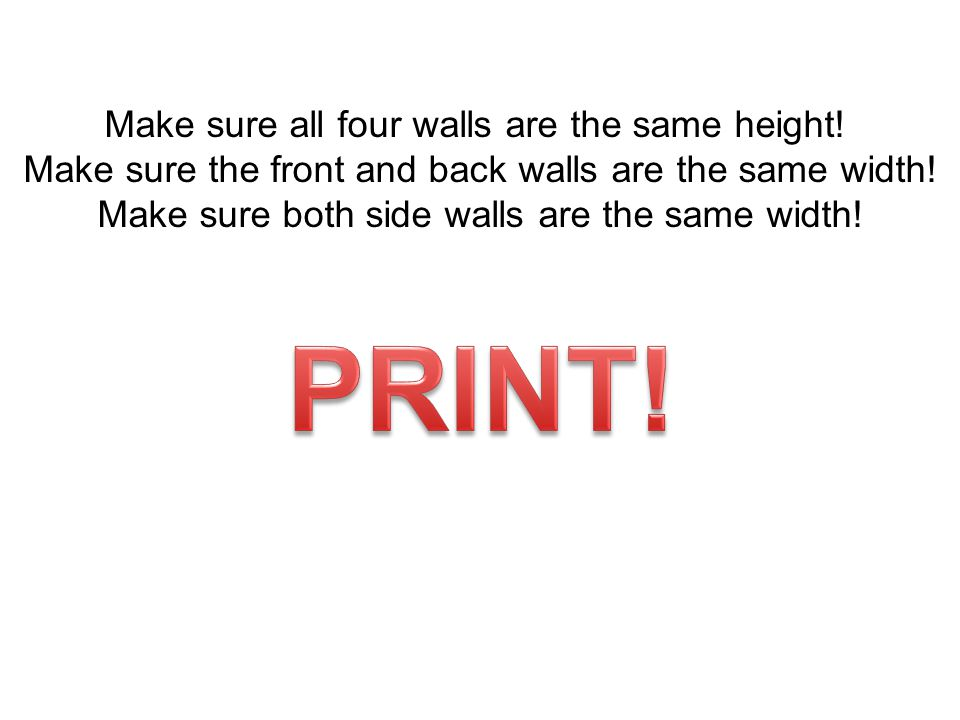 PRINT! Make sure all four walls are the same height!