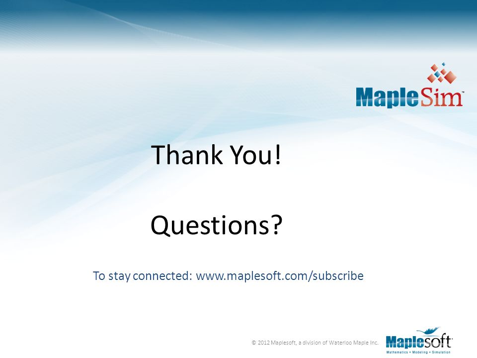 Thank You! Questions To stay connected: www.maplesoft.com/subscribe