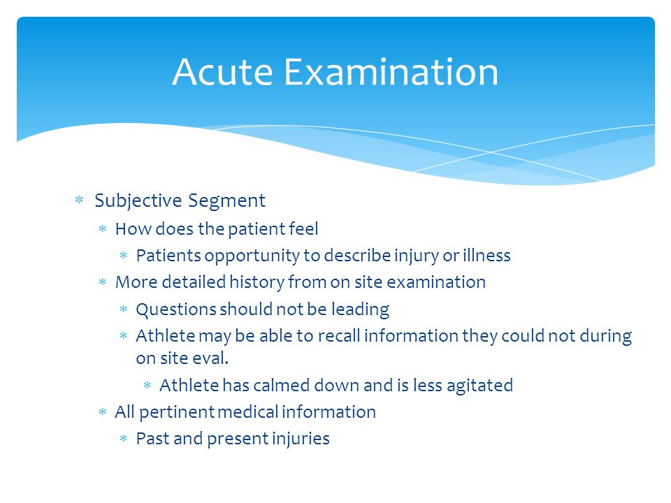Acute Examination Subjective Segment How does the patient feel