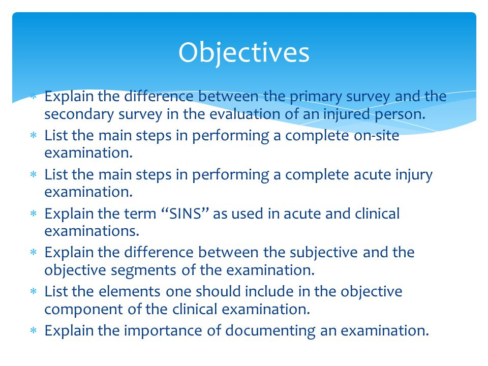 Objectives Explain the difference between the primary survey and the secondary survey in the evaluation of an injured person.
