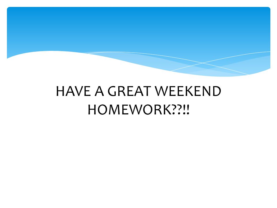 HAVE A GREAT WEEKEND HOMEWORK !!