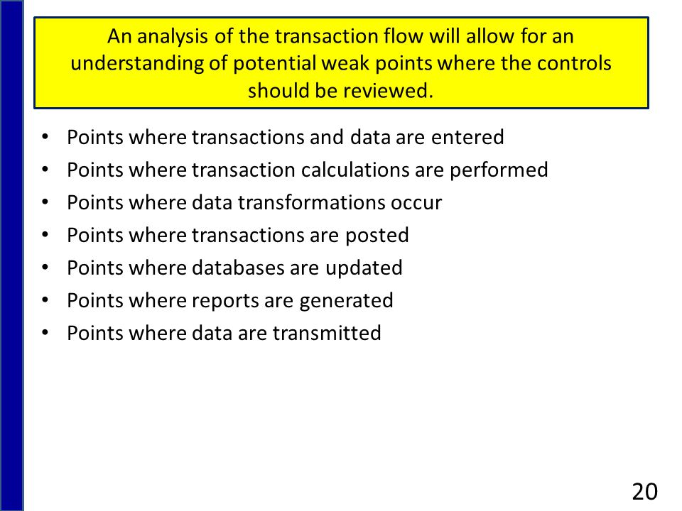 An analysis of the transaction flow will allow for an understanding of potential weak points where the controls should be reviewed.
