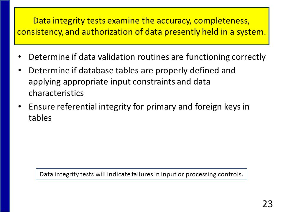 Data integrity tests examine the accuracy, completeness, consistency, and authorization of data presently held in a system.