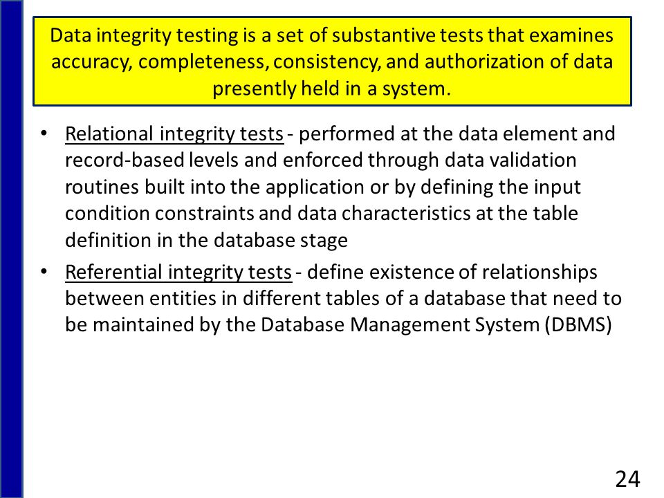 Data integrity testing is a set of substantive tests that examines accuracy, completeness, consistency, and authorization of data presently held in a system.