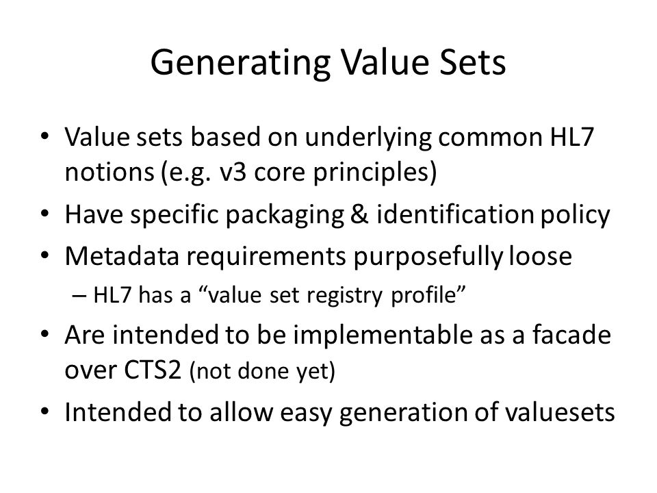 Generating Value Sets Value sets based on underlying common HL7 notions (e.g. v3 core principles) Have specific packaging & identification policy.