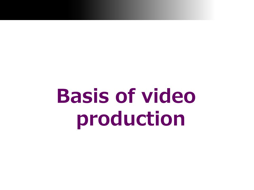 Basis of video production