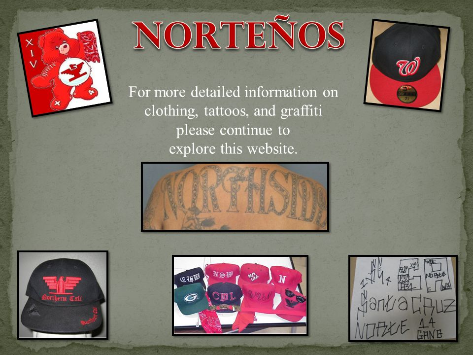 Norteños For more detailed information on clothing, tattoos, and graffiti please continue to.