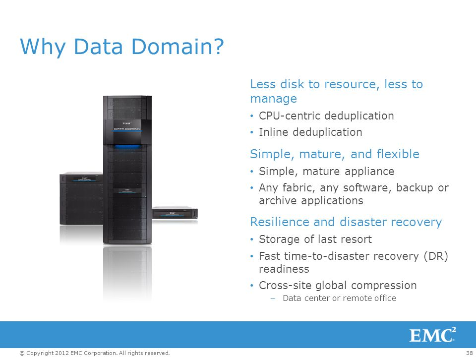 Why Data Domain Less disk to resource, less to manage