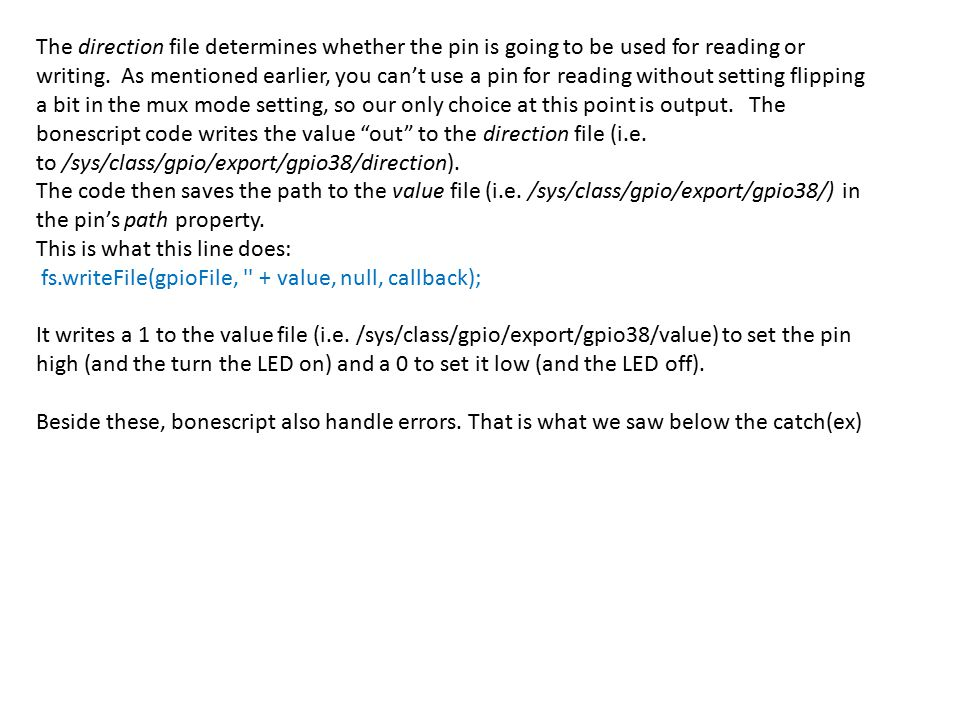 The direction file determines whether the pin is going to be used for reading or writing. As mentioned earlier, you can't use a pin for reading without setting flipping a bit in the mux mode setting, so our only choice at this point is output. The bonescript code writes the value out to the direction file (i.e. to /sys/class/gpio/export/gpio38/direction).