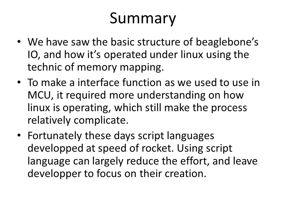 Summary We have saw the basic structure of beaglebone's IO, and how it's operated under linux using the technic of memory mapping.
