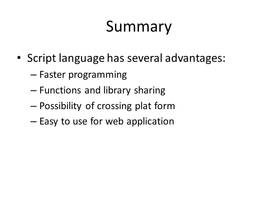 Summary Script language has several advantages: Faster programming