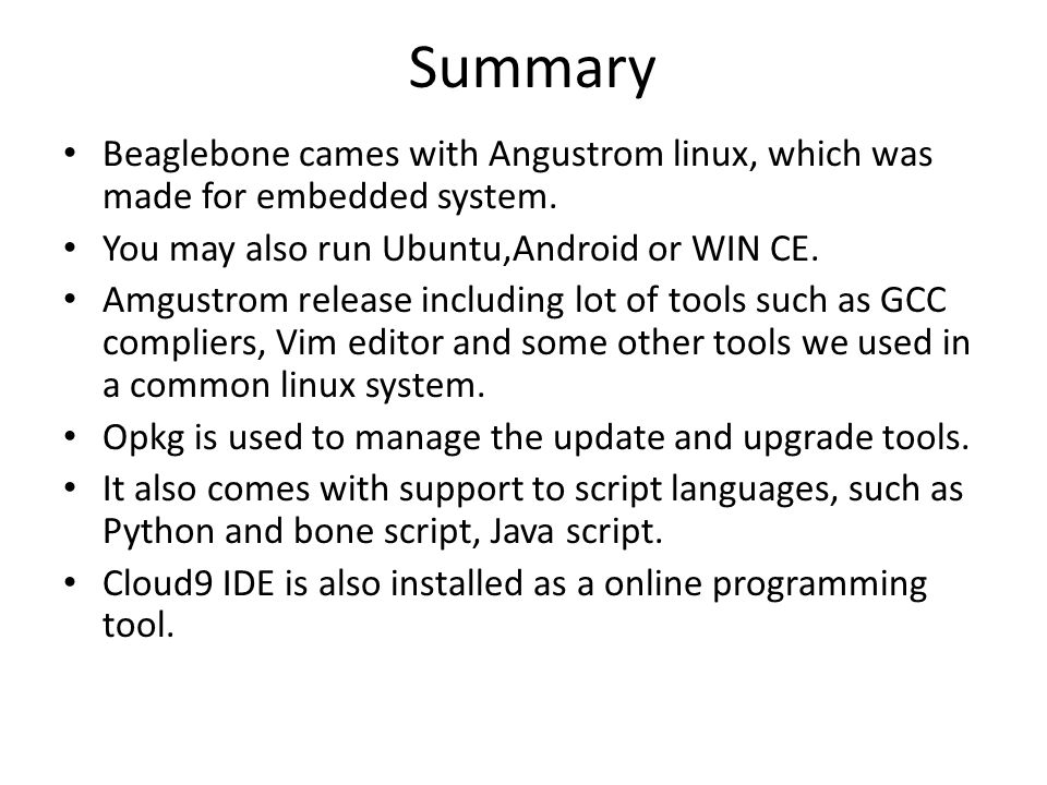 Summary Beaglebone cames with Angustrom linux, which was made for embedded system. You may also run Ubuntu,Android or WIN CE.