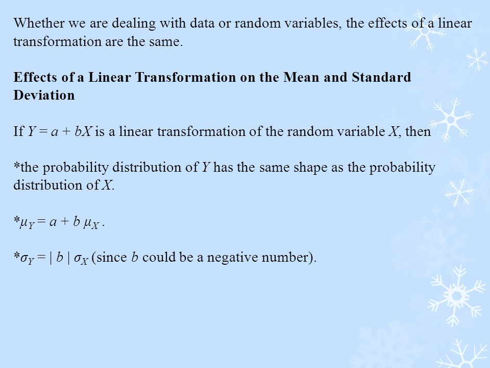 Whether we are dealing with data or random variables, the effects of a linear transformation are the same.