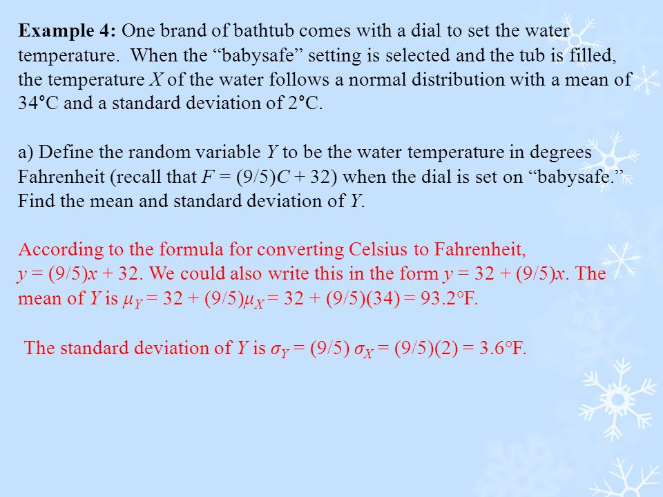 Example 4: One brand of bathtub comes with a dial to set the water temperature. When the babysafe setting is selected and the tub is filled, the temperature X of the water follows a normal distribution with a mean of 34°C and a standard deviation of 2°C.