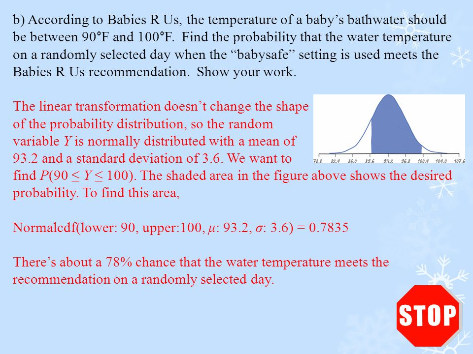 b) According to Babies R Us, the temperature of a baby's bathwater should be between 90°F and 100°F. Find the probability that the water temperature on a randomly selected day when the babysafe setting is used meets the Babies R Us recommendation. Show your work.